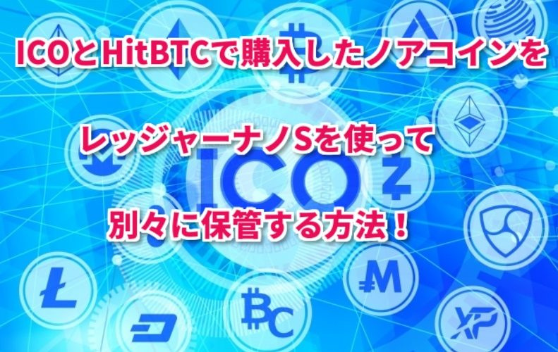 ICOとHitBTCで買ったノアコインをレジャーナノSで別々に保管する方法!