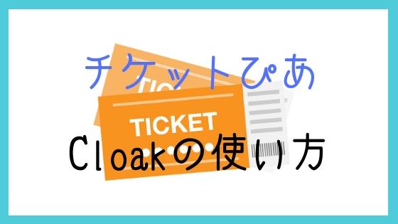 チケットぴあで買ったチケットの発券方法とCloakの使い方